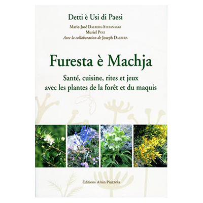 Furesta è machja - Santé, cuisine, rites et jeux avec les plantes de la forêt et du maquis - M.J. Dalbera & M. Stefanaggi
